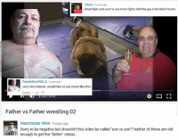 """Sorry, Videos, and Wine: A lyian 2 years ago  RasslebearNOLA 1 year ago  very nice indeed. would like to see more like this  Reply  Father vs Father wrestling 02  Manchester Wine 4 years ago  Sorry to be negative but shouldn't this video be called 'son vs son'? Nether of these are old  VY enough to get the """"father"""" status. A Youtube Snapshots™ Classic"""