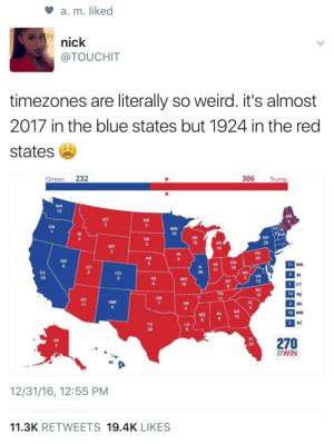 Looks like Im stuck in 1924: a, m. liked  nick  @TOUCHIT  timezones are literally so weird. it's almost  2017 in the blue states but 1924 in the red  states  Clinton 232  306 Trump  WA  12  ME  MT  ND  OR  MN  10  ID  4  SD  MI  16  10  29  PA  20  IA  NE  NV  он  18  IN  MA  20  co  9  RI  CT  NJ  DE  MD  DC  MO  10  VA  13  6  8  NC  15  TN  14  OK  NM  AR  SC  GA  16  MS  AL  10  TX  270  EWIN  AK  FL  HI  12/31/16, 12:55 PM  11.3K RETWEETS 19.4K LIKES Looks like Im stuck in 1924