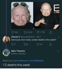 "How, Deaths, and Mini: A MA  158 t1674 1776  Cheryl C @ooobehave1 25m  Seriously how many celeb deaths this week?  Niko Triantos  @niko_triantos  Replying to @ooobehave1 and @ladbible  1.5 deaths this week ""En serio ¿Cuántos famosos han muerto esta semana?""""1 y medio""<p>Ticketcillo directo al mini infierno<br/></p>"