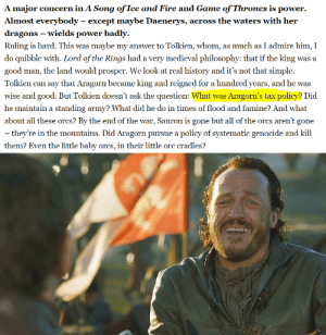 It's hilarious that D&D put this chucklefuck in charge of King Bran I the Broken's tax policy: A major concern in A Song of Ice and Fire and Game of Thrones is power  Almost everybody - except maybe Daenerys, across the waters with her  dragons wields power badly  Ruling is hard. This was maybe my answer to Tolkien, whom, as much as I admire him, I  do quibble with. Lord of the Rings had a very medieval philosophy: that if the king was a  good man, the land would prosper. We look at real history and it's not that simple  Tolkien can say that Aragorn became king and reigned for a hundred years, and he was  wise and good. But Tolkien doesn't ask the question: What was Aragorn's tax policy? Did  he maintain a standing army? What did he do in times of flood and famine? And what  about all these orcs? By the end of the war, Sauron is gone but all of the orcs aren't gone  - they're in the mountains. Did Aragorn pursue a policy of systematic genocide and kill  them? Even the little baby orcs, in their little orc cradles? It's hilarious that D&D put this chucklefuck in charge of King Bran I the Broken's tax policy