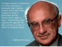 "objection: ""A major source of objection  to a free economy is  precisely that it gives  people what they want  instead of what a  particular group  thinks they ought to  want. Underlying most  arguments against the  free market is a lack of  belief in freedom itself.""  Milton Friedman"