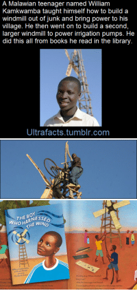 "A Dream, Africa, and Bailey Jay: A Malawian teenager named William  Kamkwamba taught himself how to build a  windmill out of junk and bring power to his  village. He then went on to build a second,  larger windmill to power irrigation pumps. He  did this all from books he read in the library.  Ultrafacts.tumblr.com   WHOHAE WIND  THE BOY  OHARNESS  nBryan Mealer  Ekeabeth Zunon  A ouwd sothond below nd ghzed at thi stranje machinc ultrafacts:  William had a dream of bringing electricity and running water to his village. And he was not prepared to wait for politicians or aid groups to do it for him. The need for action was even greater in 2002 following one of Malawi's worst droughts, which killed thousands of people and left his family on the brink of starvation. Unable to attend school, he kept up his education by using a local library. Fascinated by science, his life changed one day when he picked up a tattered textbook and saw a picture of a windmill. Mr Kamkwamba told the BBC News website: ""I was very interested when I saw the windmill could make electricity and pump water. ""I thought: 'That could be a defense against hunger. Maybe I should build one for myself'."" When not helping his family farm maize, he plugged away at his prototype, working by the light of a paraffin lamp in the evenings. But his ingenious project met blank looks in his community of about 200 people. ""Many, including my mother, thought I was going crazy,"" he recalls. ""They had never seen a windmill before."" [x] In 2014, William Kamkwamba received his 4 year degree at Dartmouth College in Hanover, New Hampshire where he was a student. (Fact Source) For more facts, follow Ultrafacts"