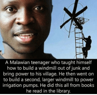 srsfunny:The Power Of Knowledge: A Malawian teenager who taught himself  how to build a windmill out of junk and  bring power to his village. He then went on  to build a second, larger windmill to power  irrigation pumps. He did this all from books  he read in the library srsfunny:The Power Of Knowledge