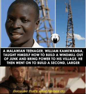 Dude, Good, and Heroes: A MALAWIAN TEENAGER, WILLIAM KAMKWAMBA,  TAUGHT HIMSELF HOW TO BUILD A WINDMILL OUT  OF JUNK AND BRING POWER TO HIS VILLAGE. HE  THEN WENT ON TO BUILD A SECOND, LARGER  Because that's what heroes do Good on ya dude