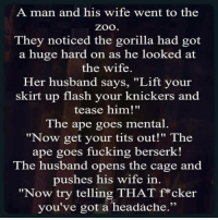 """.: A man and his wife went to the  Zoo  They noticed the gorilla had got  a huge hard on as he looked at  the wife  Her husband says, """"Lift your  skirt up flash your knickers and  tease him!""""  The ape goes mental.  """"Now get your tits out!"""" The  ape goes fucking berserk!  The husband opens the cage and  pushes his wife in  """"Now try telling THAT f*cker  you've got a headache ."""