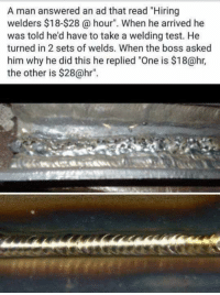 """Welding: A man answered an ad that read """"Hiring  welders $18-$28 @ hour"""". When he arrived he  was told he'd have to take a welding test. He  turned in 2 sets of welds. When the boss asked  him why he did this he replied """"One is $18@hr,  the other is $28@hr""""."""
