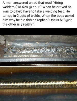 """Fair enough.: A man answered an ad that read """"Hiring  welders $18-$28 a hour"""". When he arrived he  was told he'd have to take a welding test. He  turned in 2 sets of welds. When the boss asked  him why he did this he replied """"One is $18@hr,  the other is $28@hr Fair enough."""
