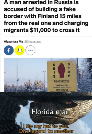 Fake, Florida Man, and Reddit: A man arrested in Russia is  accused of building a fake  border with Finland 15 miles  from the real one and charging  migrants $11,000 to cross it  Alexandra Ma 20 hours ago  RAJAVYÖHYKE  PLASY LMAN LUNA KELLETTY  GRÄNSZON  TALTRACE UTAN TILLSTANO FORDJUDCT  GRENZZONE  RAJAVYOHYKE  ENTRTY ONCD  COENDE ERLAUDNG VERDOTEN  Florida man  I tip my hat to you.  One legend to another  STOP  SEIS Battle of the decade
