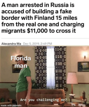 Finally a worthy opponent: A man arrested in Russia is  accused of building a fake  border with Finland 15 miles  from the real one and charging  migrants $11,000 to cross it  Alexandra Ma  Dec 5, 2019, 2:49 PM  Florida tRE  man  10  Are you challenging me?  made with mematic Finally a worthy opponent