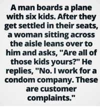"""For more laughs like us at I'm On Santa's Naughty List: A man boards a plane  with six kids. After they  get settled in their seats,  a woman sitting across  the aisle leans over to  him and asks, """"Are all of  those kids yours?"""" He  replies, """"No. I work for a  condom company. These  are customer  complaints."""" For more laughs like us at I'm On Santa's Naughty List"""