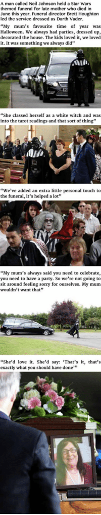 """<p>Darth Vader Leads Funeral For Badass Grandmother.</p>: A man called Neil Johnson held a Star Wars  themed funeral for late mother who died in  lune this year. Funeral director Brett Houghton  led the service dressed as Darth Vader.  """"My mum's favourite time of year was  Halloween. We always had parties, dressed up,  decorated the house. The kids loved it, we loved  it. It was something we always did""""  house. The lways did  in  She classed herself as a white witch and was  into the tarot readings and that sort of thing""""  ,Alja  """"We've added an extra little personal touch to  the funeral, it's helped a lot""""  """"My mum's always said you need to celebrate,  you need to have a party. So we're not going to  sit around feeling sorry for ourselves. My mum  wouldn't want that'""""  """"She'd love it. She'd say: 'That's it, that's  exactly what you should have done"""" <p>Darth Vader Leads Funeral For Badass Grandmother.</p>"""
