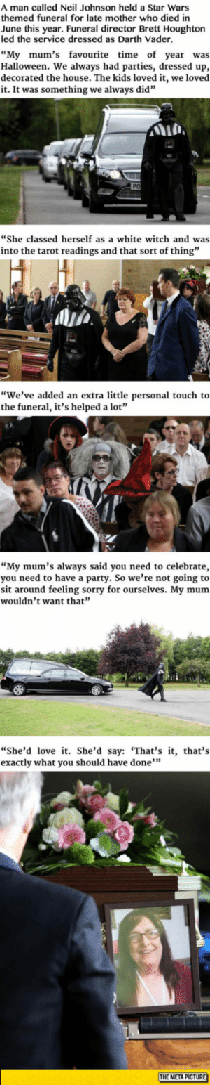 "Darth Vader, Halloween, and Love: A man called Neil Johnson held a Star Wars  themed funeral for late mother who died in  June this year. Funeral director Brett Houghton  led the service dressed as Darth Vader.  ""My mum's favourite time of year was  Halloween. We always had parties, dressed up,  decorated the house. The kids loved it, we loved  it. It was something we always did""  PO  ""She classed herself as a white witch and was  into the tarot readings and that sort of thing""  ""We've added an extra little personal touch to  the funeral, it's helped a lot""  ""My mum's always said you need to celebrate,  you need to have a party. So we're not going to  sit around feeling sorry for ourselves. My mum  wouldn't want that""  ""She'd love it. She'd say: 'That's it, that's  exactly what you should have done""  THE META PICTURE lolzandtrollz:  Darth Vader Leads Funeral For Badass Grandmother"