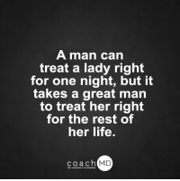 Amazon, Brains, and Memes: A man can  treat a lady right  for one night, but it  takes a great man  to treat her right  for the rest of  her life.  coach MD  DR. CHARLES F.GL Brain Drain on Amazon: amzn.to/1adJW5M Blog: bit.ly/CoachMDBlog  <3