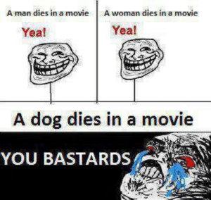 Like-if you Agree ?: A man dies in a movie A woman dies in a movie  Yea!  Yea!  A dog dies in a movie  YOU BASTARDS Like-if you Agree ?