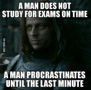 Time, Man, and For: A MAN DOES NOT  STUDY FOR EXAMS ON TIME  AMAN PROCRASTINATES  UNTIL THE LAST MINUTE Whenever exams are on their way
