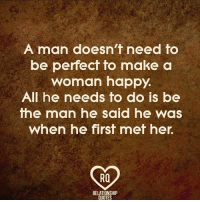 Who agrees?: A man doesn't need to  be perfect fo make a  woman happy.  All he needs to do is be  the man he said he was  When he first met her.  RQ  RELATIONSHIP  QUOTES Who agrees?