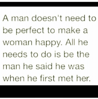 make a woman happy: A man doesn't need to  be perfect to make a  woman happy  All he  needs to do is be the  man he said he was  when he first met her.