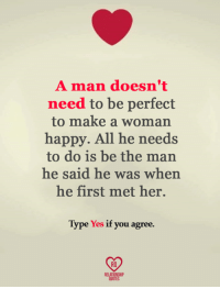 make a woman happy: A man doesn't  need to be perfect  to make a woman  happy. All he needs  to do is be the man  he said he was when  he first met her.  Type Yes if you agree.  RELATIONSHIP  QUOTES