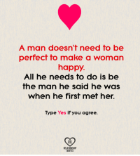 make a woman happy: A man doesn't need to be  perfect to make a woman  happy.  All he needs to do is be  the man he said he Was  When he first met her.  Type Yes if you agree.  RQ  RELATIONSHIP  QUOTES