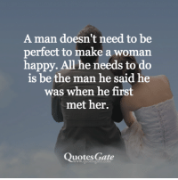 <3: A man doesn't need to be  perfect to make a woman  happy. All he needs to do  is be the man he said he  was when he first  met her.  Quotes Gate <3