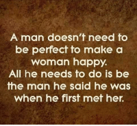 make a woman happy: A man doesn't need to  be perfect to make a  woman happy.  All he needs to do is be  the man he said he  was  When he first met her.
