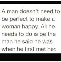 💯 ♡: A man doesn't need to  be perfect to make a  woman happy. All he  needs to do is be the  man he said he was  when he first met her. 💯 ♡