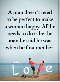 Agree? Pass it on...: A man doesn't need  to be perfect to make  a woman happy. All he  needs to do is be the  man he said he was  when he first met her. Agree? Pass it on...