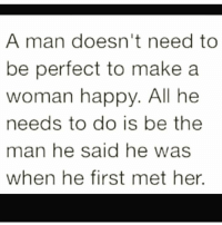 💯: A man doesn't need to  be perfect to make a  woman happy. All he  needs to do is be the  man he said he was  when he first met her. 💯