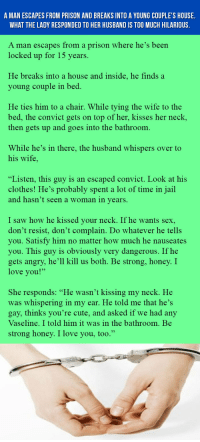 """<p>A Man Escapes From Prison And Breaks Into A Young Couple's House. What The Lady Responded To Her Husband Is Too Much Hilarious.</p>: A MAN ESCAPES FROM PRISON AND BREAKS INTO A YOUNG COUPLE'S HOUSE  WHAT THE LADY RESPONDED TO HER HUSBAND IS TOO MUCH HILARIOUS  A man escapes from a prison where he's been  locked up for 15 years.  He breaks into a house and inside, he finds a  young couple in be  He ties him to a chair. While tying the wife to the  bed, the convict gets on top of her, kisses her neck,  then gets up and goes into the bathroom  While he's in there, the husband whispers over to  his wife,  """"Listen, this guy is an escaped convict. Look at his  clothes! He's probably spent a lot of time in jail  and hasn't seen a woman in vears,  I saw how he kissed your neck. If he wants sex,  don't resist, don't complain. Do whatever he tells  you. Satisfy him no matter how much he nauseates  you. This guy is obviously very dangerous. If he  gets angry, he'll kill us both. Be strong, honey. I  love you!'""""  She responds: """"He wasn't kissing my neck. He  was whispering in my ear. He told me that he's  gay, thinks you're cute, and asked if we had any  Vaseline, I told him it was in the bathroom, Be  strong honey, I love vou, too,"""" <p>A Man Escapes From Prison And Breaks Into A Young Couple's House. What The Lady Responded To Her Husband Is Too Much Hilarious.</p>"""