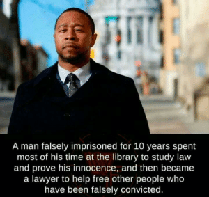 That made me smile.: A man falsely imprisoned for 10 years spent  most of his time at the library to study law  and prove his innocence, and then became  a lawyer to help free other people who  have been falsely convicted. That made me smile.