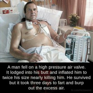 Butt, Pressure, and Valve: A man fell on a high pressure air valve.  It lodged into his butt and inflated him to  twice his size nearly killing him. He survived  but it took three days to fart and burp  out the excess air Oompaa Loompaa