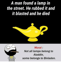 Aladdin, Be Like, and Meme: A man found a lamp in  the street. He rubbed it and  it blasted and he died  Moral:  Not all lamps belong to  Aladdin,  some belongs to Binladen. Twitter: BLB247 Snapchat : BELIKEBRO.COM belikebro sarcasm meme Follow @be.like.bro