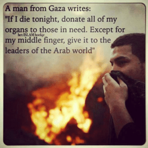 """srsfunny:  Corrupted Leaders Everywherehttp://srsfunny.tumblr.com/: A man from Gaza writes:  """"If I die tonight, donate all of my  organs to those in need. Except for  het ISLAM bockje  my middle finger, give it to the  leaders of the Arab world"""" srsfunny:  Corrupted Leaders Everywherehttp://srsfunny.tumblr.com/"""