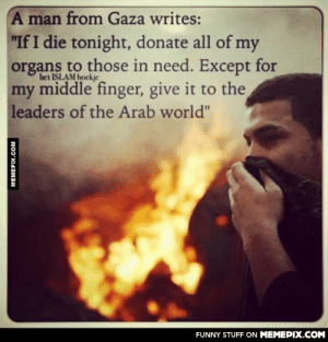 """Corrupted leadersomg-humor.tumblr.com: A man from Gaza writes:  """"If I die tonight, donate all of my  organs to those in need. Except for  het ISLAM hockje  my middle finger, give it to the  leaders of the Arab world""""  FUNNY STUFF ON MEMEPIX.COM  MEMEPIX.COM Corrupted leadersomg-humor.tumblr.com"""