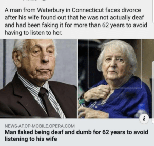 A legend or w fool?: A man from Waterbury in Connecticut faces divorce  after his wife found out that he was not actually deaf  and had been faking it for more than 62 years to avoid  having to listen to her.  NEWS-AF.OP-MOBILE OPERA COM  Man faked being deaf and dumb for 62 years to avoid  listening to his wife A legend or w fool?
