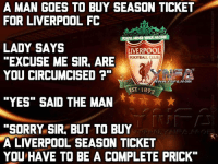 """Club, Memes, and Clubbing: A MAN GOES TO BUY SEASON TICKET  FOR LIVERPOOL FC  YOULL NEVERWALKALONE I  LADY SAYS  LIVERPOOL  FOOTBALL CLUB  EXCUSE ME SIR. ARE  YOU CIRCUMCISED  EST 1892  """"YES"""" SAID THE MAN  """"SORRY SIR, BUT TO BUY  A LIVERPOOL SEASON TICKET  YOU HAVE TO BE A COMPLETE PRICK Ho Ho Ho"""