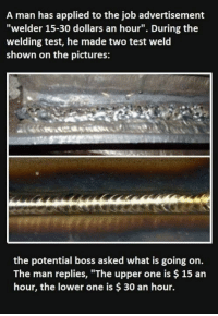 """You get what you pay for.: A man has applied to the job advertisement  """"welder 15-30 dollars an hour"""". During the  welding test, he made two test weld  shown on the pictures:  the potential boss asked what is going on.  The man replies, """"The upper one is $ 15 an  hour, the lower one is $ 30 an hour. You get what you pay for."""