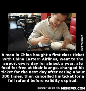 This man is a genius, but question is… HOW?omg-humor.tumblr.com: A man in China bought a first class ticket  with China Eastern Airlines, went to the  airport every day for almost a year, ate  food for free at their lounge, changed his  ticket for the next day after eating about  300 times, then cancelled his ticket for a  full refund before validity expired.  FUNNY STUFF ON MEMEPIX.COM  MEMEPIX.COM This man is a genius, but question is… HOW?omg-humor.tumblr.com
