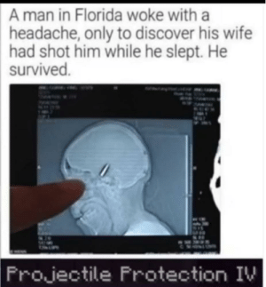 Minecraft, Discover, and Florida: A man in Florida woke with a  headache, only to discover his wife  had shot him while he slept. He  survived.  Frojectile Frotection IV Minecraft really out here saving lives..