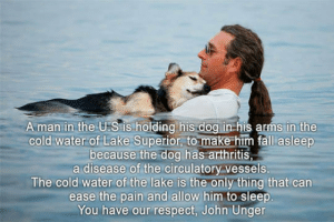 srsfunny:  My Highest Respect For This Manhttp://srsfunny.tumblr.com/: A man in the U.S is holding his dog in his arms in the  cold water of Lake Superior, to make him fall asleep  because the dog has arthritis,  a disease of the circulatory vessels.  The cold water of the lake is the only thing that can  ease the pain and allow him to sleep.  You have our respect, John Unger srsfunny:  My Highest Respect For This Manhttp://srsfunny.tumblr.com/