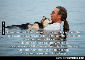 My highest respect for this manomg-humor.tumblr.com: A man in the U.S is holding his dog in his arms in the  cold water of Lake Superior, to make him fall asleep  because the dog has arthritis,  a disease of the circulatory vessels.  The cold water of the lake is the only thing that can  ease the pain and allow him to sleep.  You have our respect, John Unger  CHECK OUT MEMEPIX.COM  MEMEPIX.COM My highest respect for this manomg-humor.tumblr.com