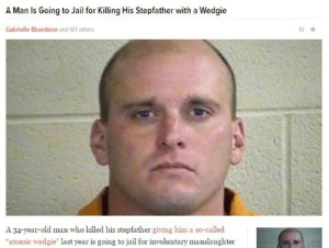 """34 Years Old: A Man Is Going to Jail for Killing His Stepfather with a Wedgie  Gabrielle Bluestone and 187 others  10  A 34-year-old man who killed his stepfather giving him a so-called  """"atomic wedgie"""" last year is going to jail for involuntary manslaughter"""