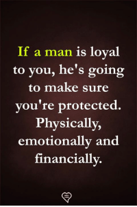 A Man Is: a man is loyal  to you, he's going  to make sure  vou're protected  Physically,  emotionally and  financiallv.