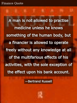 SIZZLE: A man is not allowed to practise medicine unless he knows something of the human body, but a financier is allowed to operate freely without any knowledge at all of the multifarious effects of his activities, with the sole exception of the effect upon his bank account.
