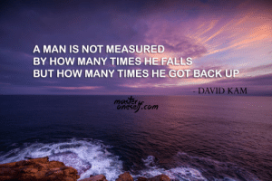 "How Many Times, Tumblr, and Blog: A MAN IS NOT MEASURED  BY HOW MANY TIMES HE FALLS  BUT HOW MANY TIMES HE GOT BACK UP  DAVID KAM  mas/er  Onesell.com great-quotes:  [OC] ""A man is not measured by how many times he falls, but how many times he got back up."" - David Kam [1280x853]MORE COOL QUOTES!"