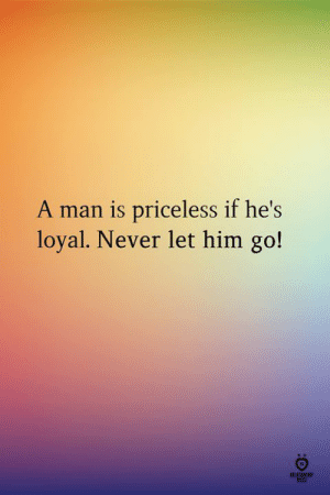 A Man Is: A man is priceless if he's  loyal. Never let him go!