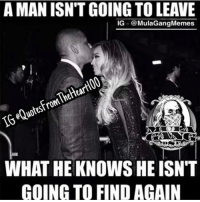 manly: A MAN ISNTGOING TO LEAVE  IG  Mula Gang Memes  IGeQuotesFromTheHeartIOOUT  WHAT HE KNOWS HE ISN'T  GOING TO FIND AGAIN