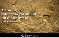 Fall, Memes, and John F. Kennedy: A man may die,  nations may rise and fall,  but an idea lives on  John F. Kennedy  Brainy  Quote