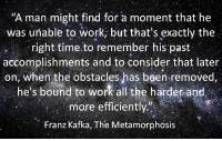"""Metamorphosis, Work, and Time: """"A man might find for a moment that he  was unable to work, but that s exactly the  right time to remember his past  accomplishments and to consider that later  on, when the obstacles has been removed  he's bound to work all the harder and  more efficiently""""  Franz Kafka, The Metamorphosis"""