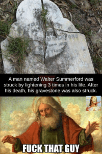 Life, Death, and Fuck: A man named Walter Summerford was  struck by lightening 3 times in his life. After  his death, his gravestone was also struck.  FUCK THAT GUY 3 strikes and your out
